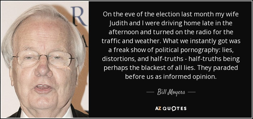 On the eve of the election last month my wife Judith and I were driving home late in the afternoon and turned on the radio for the traffic and weather. What we instantly got was a freak show of political pornography: lies, distortions, and half-truths - half-truths being perhaps the blackest of all lies. They paraded before us as informed opinion. - Bill Moyers