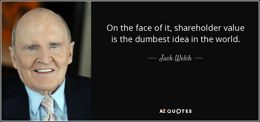 On the face of it, shareholder value is the dumbest idea in the world. - Jack Welch
