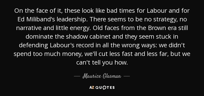 On the face of it, these look like bad times for Labour and for Ed Miliband's leadership. There seems to be no strategy, no narrative and little energy. Old faces from the Brown era still dominate the shadow cabinet and they seem stuck in defending Labour's record in all the wrong ways: we didn't spend too much money, we'll cut less fast and less far, but we can't tell you how. - Maurice Glasman, Baron Glasman