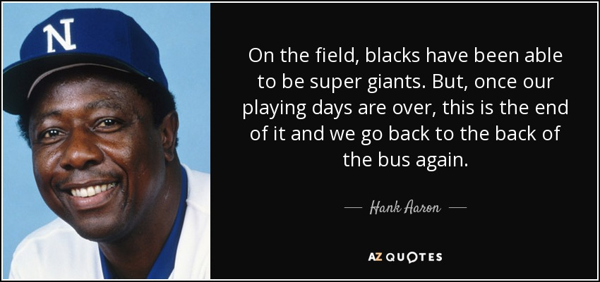 On the field, blacks have been able to be super giants. But, once our playing days are over, this is the end of it and we go back to the back of the bus again. - Hank Aaron