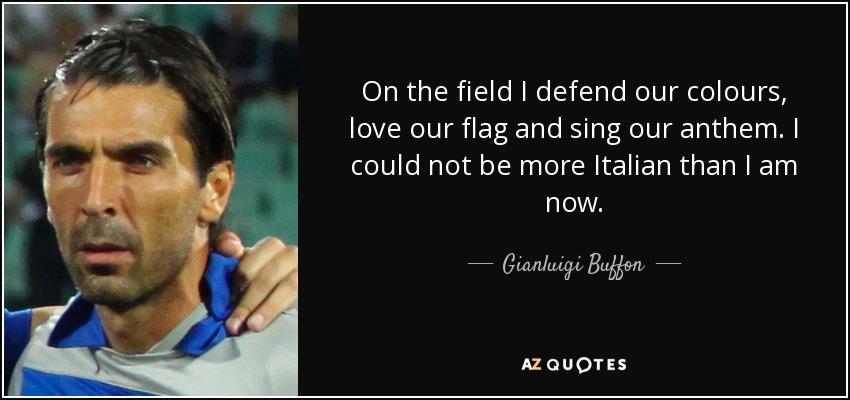 On the field I defend our colours, love our flag and sing our anthem. I could not be more Italian than I am now. - Gianluigi Buffon
