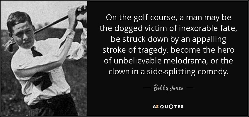 On the golf course, a man may be the dogged victim of inexorable fate, be struck down by an appalling stroke of tragedy, become the hero of unbelievable melodrama, or the clown in a side-splitting comedy. - Bobby Jones
