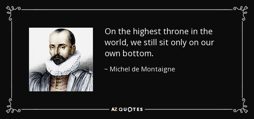 On the highest throne in the world, we still sit only on our own bottom. - Michel de Montaigne