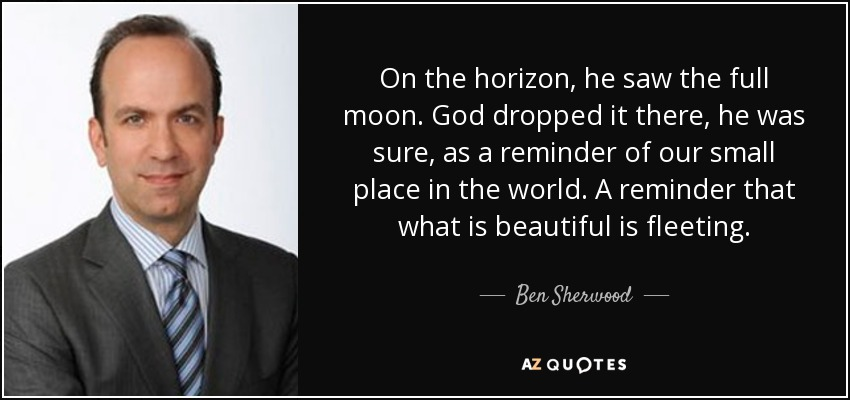 On the horizon, he saw the full moon. God dropped it there, he was sure, as a reminder of our small place in the world. A reminder that what is beautiful is fleeting. - Ben Sherwood