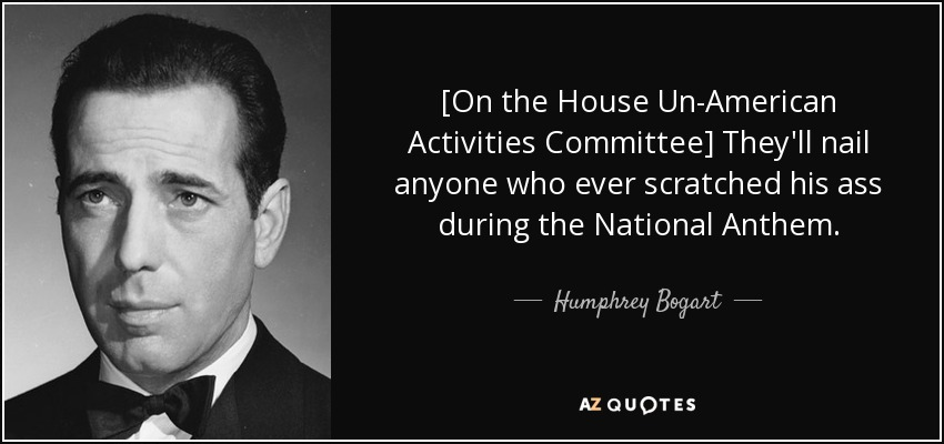 [On the House Un-American Activities Committee] They'll nail anyone who ever scratched his ass during the National Anthem. - Humphrey Bogart