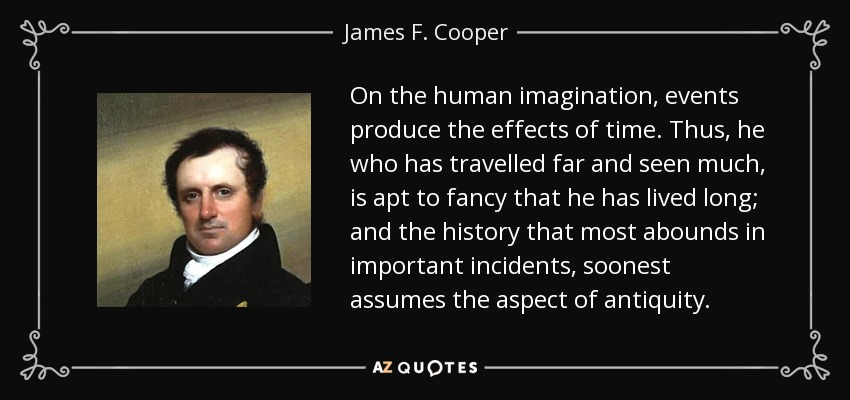 On the human imagination, events produce the effects of time. Thus, he who has travelled far and seen much, is apt to fancy that he has lived long; and the history that most abounds in important incidents, soonest assumes the aspect of antiquity. - James F. Cooper