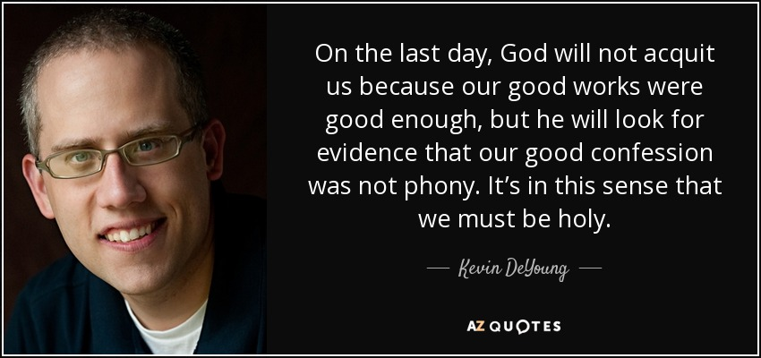 On the last day, God will not acquit us because our good works were good enough, but he will look for evidence that our good confession was not phony. It's in this sense that we must be holy. - Kevin DeYoung