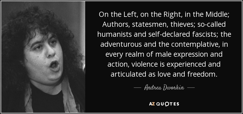 On the Left, on the Right, in the Middle; Authors, statesmen, thieves; so-called humanists and self-declared fascists; the adventurous and the contemplative, in every realm of male expression and action, violence is experienced and articulated as love and freedom. - Andrea Dworkin