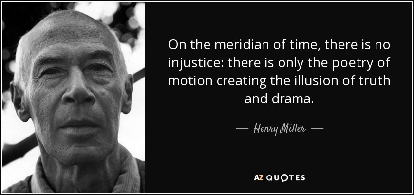 On the meridian of time, there is no injustice: there is only the poetry of motion creating the illusion of truth and drama. - Henry Miller