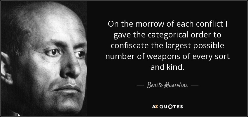 On the morrow of each conflict I gave the categorical order to confiscate the largest possible number of weapons of every sort and kind. - Benito Mussolini