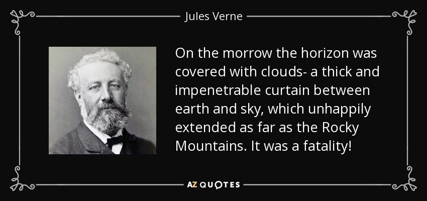 On the morrow the horizon was covered with clouds- a thick and impenetrable curtain between earth and sky, which unhappily extended as far as the Rocky Mountains. It was a fatality! - Jules Verne