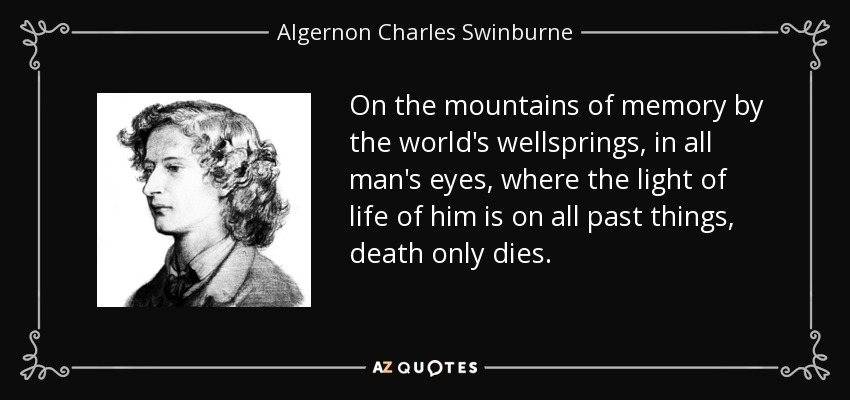 On the mountains of memory by the world's wellsprings, in all man's eyes, where the light of life of him is on all past things, death only dies. - Algernon Charles Swinburne