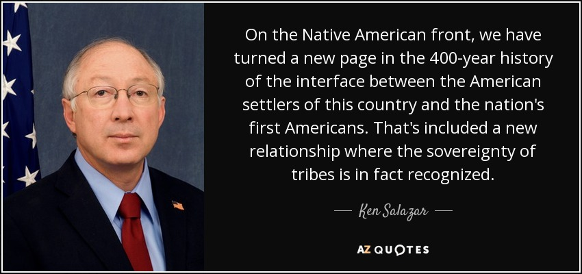 On the Native American front, we have turned a new page in the 400-year history of the interface between the American settlers of this country and the nation's first Americans. That's included a new relationship where the sovereignty of tribes is in fact recognized. - Ken Salazar