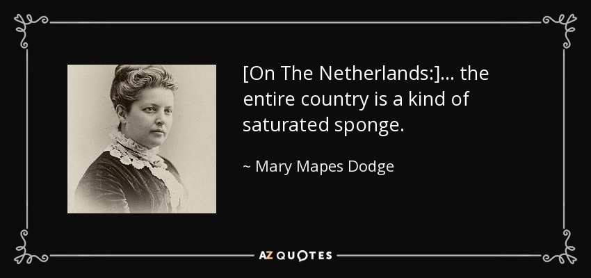 [On The Netherlands:] ... the entire country is a kind of saturated sponge. - Mary Mapes Dodge