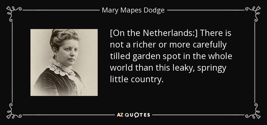 [On the Netherlands:] There is not a richer or more carefully tilled garden spot in the whole world than this leaky, springy little country. - Mary Mapes Dodge