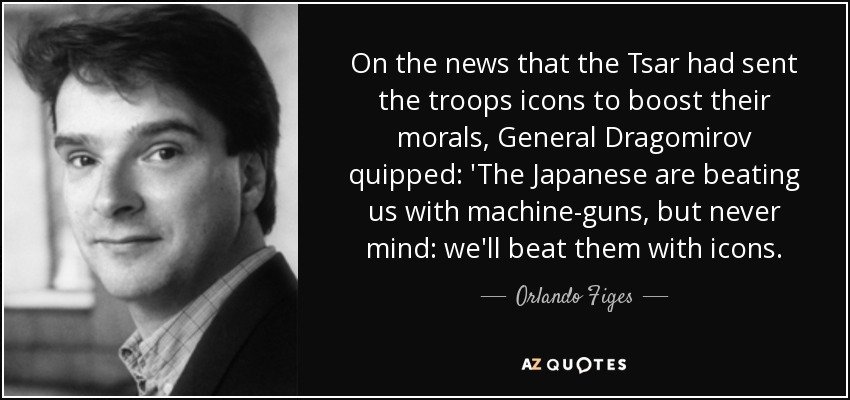 On the news that the Tsar had sent the troops icons to boost their morals, General Dragomirov quipped: 'The Japanese are beating us with machine-guns, but never mind: we'll beat them with icons. - Orlando Figes