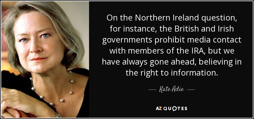 On the Northern Ireland question, for instance, the British and Irish governments prohibit media contact with members of the IRA, but we have always gone ahead, believing in the right to information. - Kate Adie