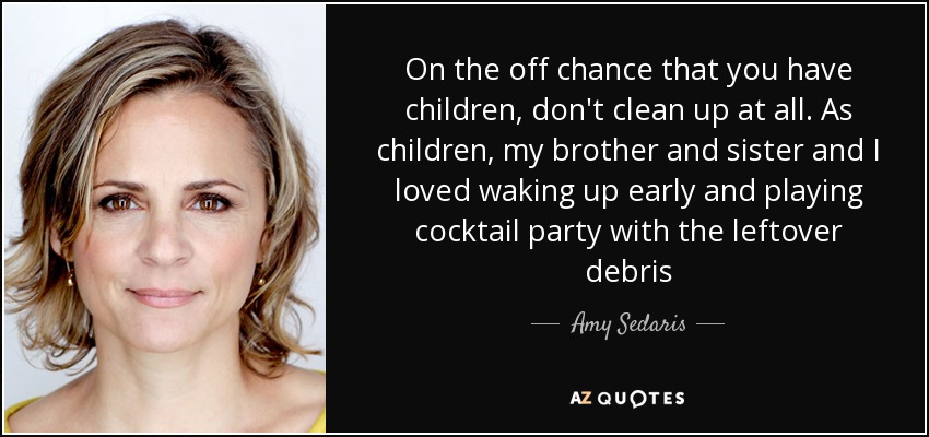 On the off chance that you have children, don't clean up at all. As children, my brother and sister and I loved waking up early and playing cocktail party with the leftover debris - Amy Sedaris