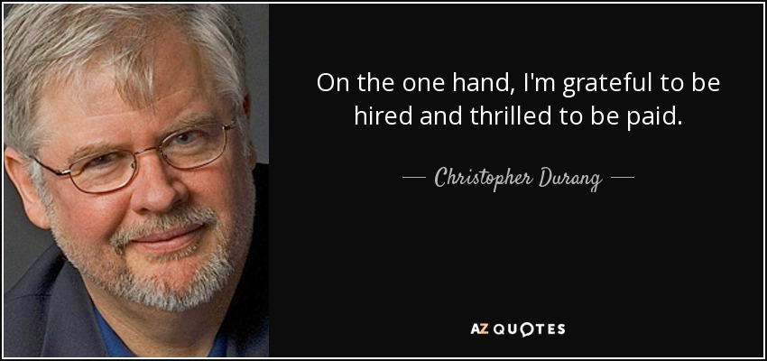 On the one hand, I'm grateful to be hired and thrilled to be paid. - Christopher Durang