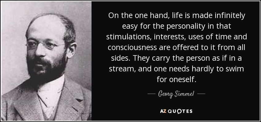 On the one hand, life is made infinitely easy for the personality in that stimulations, interests, uses of time and consciousness are offered to it from all sides. They carry the person as if in a stream, and one needs hardly to swim for oneself. - Georg Simmel