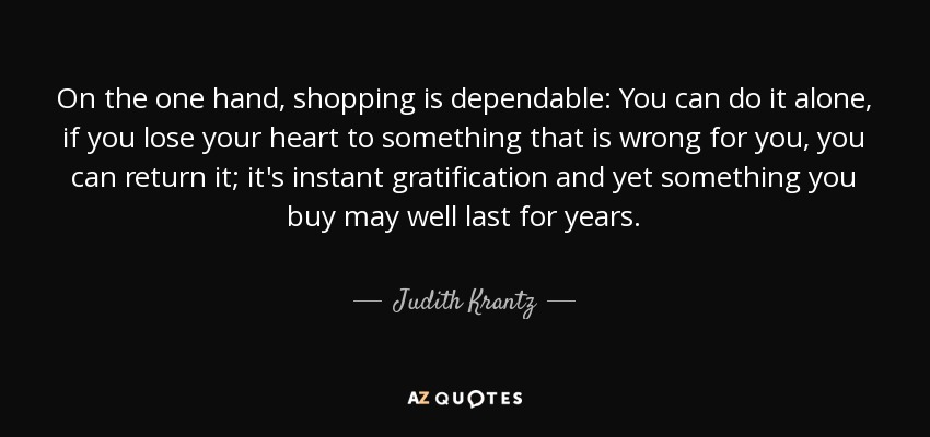 On the one hand, shopping is dependable: You can do it alone, if you lose your heart to something that is wrong for you, you can return it; it's instant gratification and yet something you buy may well last for years. - Judith Krantz