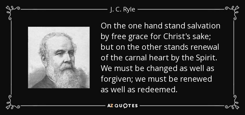 On the one hand stand salvation by free grace for Christ's sake; but on the other stands renewal of the carnal heart by the Spirit. We must be changed as well as forgiven; we must be renewed as well as redeemed. - J. C. Ryle
