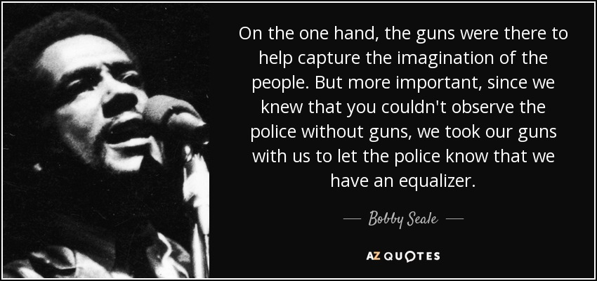 On the one hand, the guns were there to help capture the imagination of the people. But more important, since we knew that you couldn't observe the police without guns, we took our guns with us to let the police know that we have an equalizer. - Bobby Seale