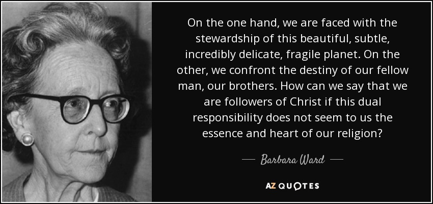 On the one hand, we are faced with the stewardship of this beautiful, subtle, incredibly delicate, fragile planet. On the other, we confront the destiny of our fellow man, our brothers. How can we say that we are followers of Christ if this dual responsibility does not seem to us the essence and heart of our religion? - Barbara Ward, Baroness Jackson of Lodsworth