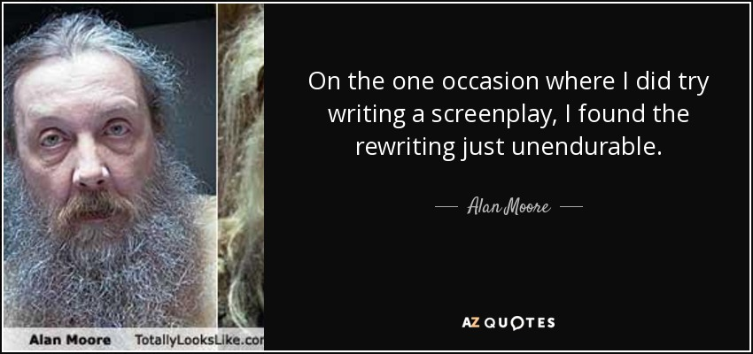 On the one occasion where I did try writing a screenplay, I found the rewriting just unendurable. - Alan Moore