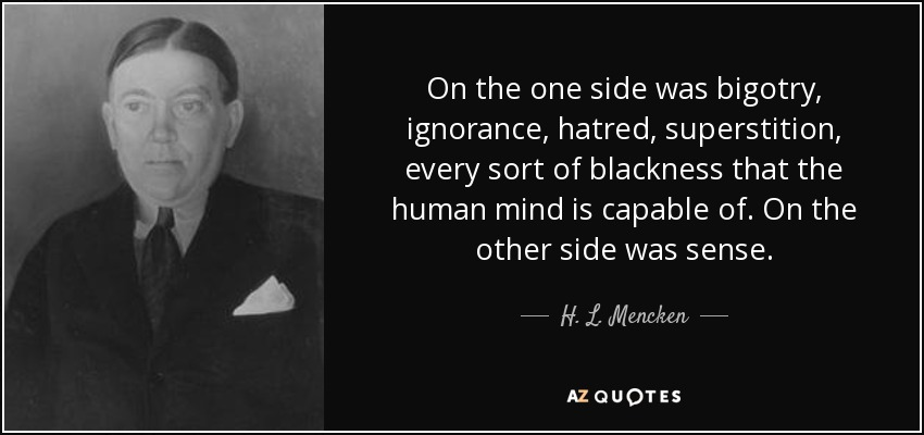 On the one side was bigotry, ignorance, hatred, superstition, every sort of blackness that the human mind is capable of. On the other side was sense. - H. L. Mencken