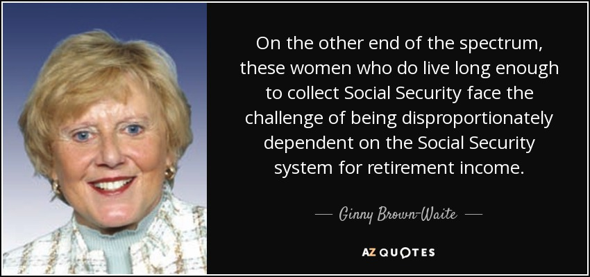 On the other end of the spectrum, these women who do live long enough to collect Social Security face the challenge of being disproportionately dependent on the Social Security system for retirement income. - Ginny Brown-Waite