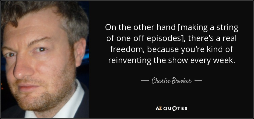 On the other hand [making a string of one-off episodes], there's a real freedom, because you're kind of reinventing the show every week. - Charlie Brooker