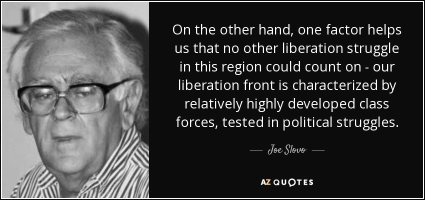 On the other hand, one factor helps us that no other liberation struggle in this region could count on - our liberation front is characterized by relatively highly developed class forces, tested in political struggles. - Joe Slovo
