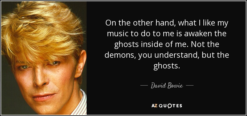 On the other hand, what I like my music to do to me is awaken the ghosts inside of me. Not the demons, you understand, but the ghosts. - David Bowie