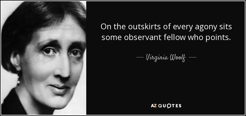 On the outskirts of every agony sits some observant fellow who points. - Virginia Woolf
