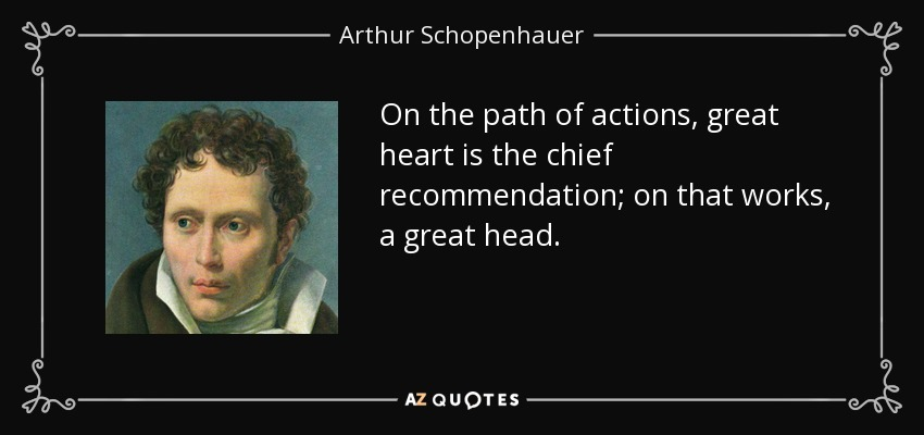 On the path of actions, great heart is the chief recommendation; on that works, a great head. - Arthur Schopenhauer
