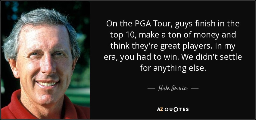 On the PGA Tour, guys finish in the top 10, make a ton of money and think they're great players. In my era, you had to win. We didn't settle for anything else. - Hale Irwin