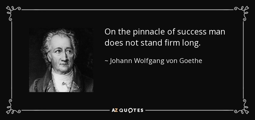 On the pinnacle of success man does not stand firm long. - Johann Wolfgang von Goethe