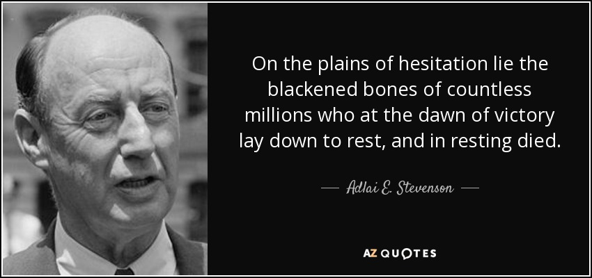 On the plains of hesitation lie the blackened bones of countless millions who at the dawn of victory lay down to rest, and in resting died. - Adlai E. Stevenson