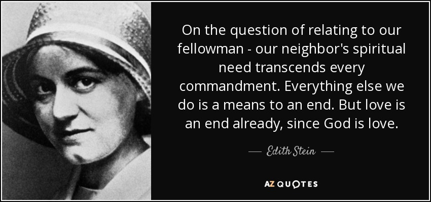 On the question of relating to our fellowman - our neighbor's spiritual need transcends every commandment. Everything else we do is a means to an end. But love is an end already, since God is love. - Edith Stein