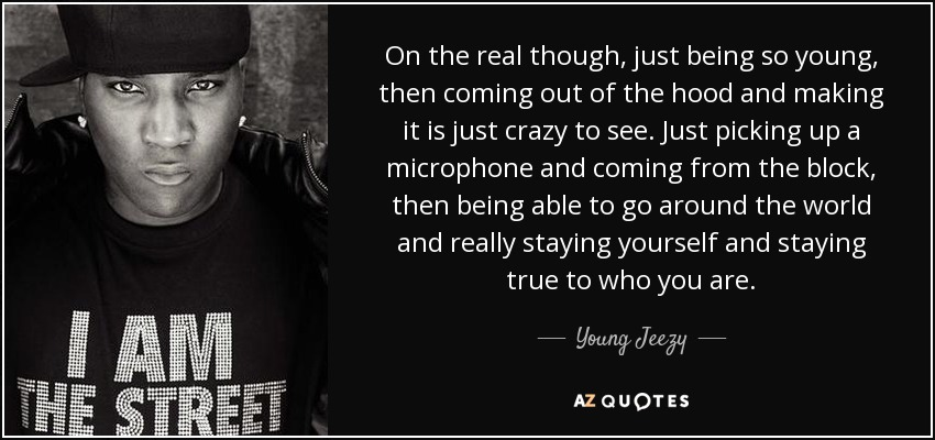 On the real though, just being so young, then coming out of the hood and making it is just crazy to see. Just picking up a microphone and coming from the block, then being able to go around the world and really staying yourself and staying true to who you are. - Young Jeezy