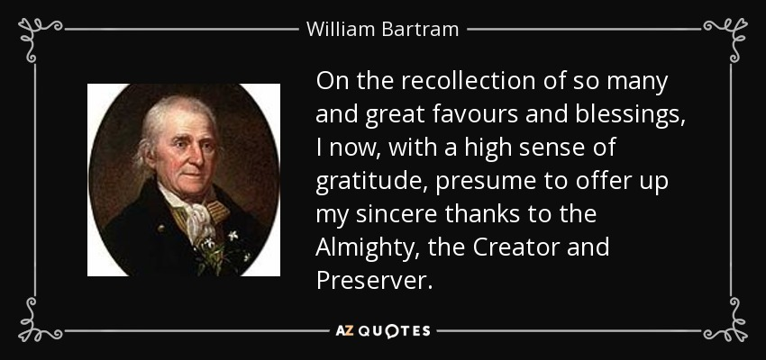 On the recollection of so many and great favours and blessings, I now, with a high sense of gratitude, presume to offer up my sincere thanks to the Almighty, the Creator and Preserver. - William Bartram