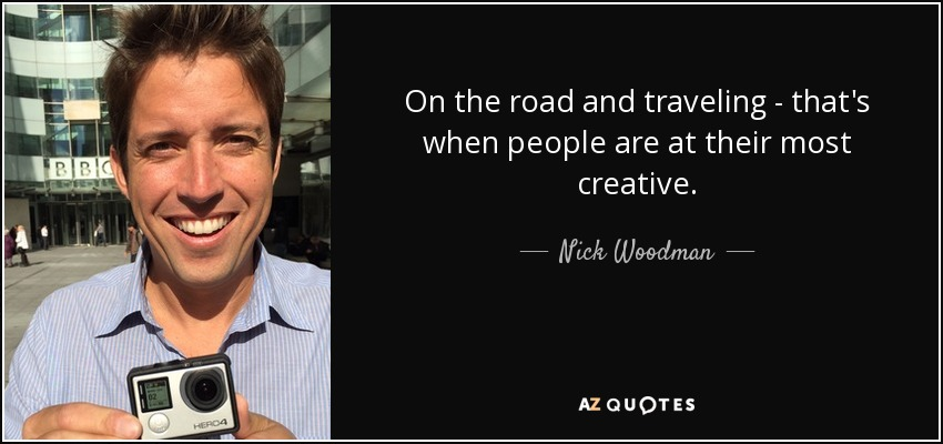 On the road and traveling - that's when people are at their most creative. - Nick Woodman