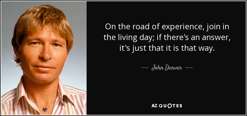 On the road of experience, join in the living day; if there's an answer, it's just that it is that way. - John Denver