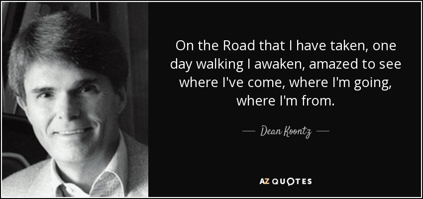 On the Road that I have taken, one day walking I awaken, amazed to see where I've come, where I'm going, where I'm from. - Dean Koontz