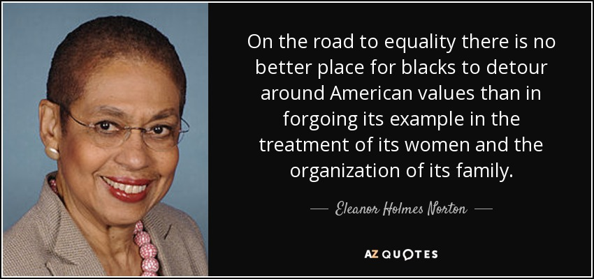 On the road to equality there is no better place for blacks to detour around American values than in forgoing its example in the treatment of its women and the organization of its family. - Eleanor Holmes Norton