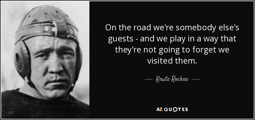 On the road we're somebody else's guests - and we play in a way that they're not going to forget we visited them. - Knute Rockne