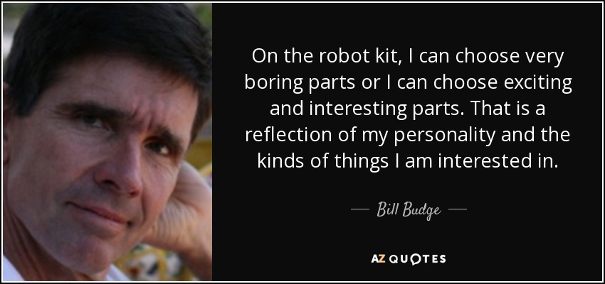 On the robot kit, I can choose very boring parts or I can choose exciting and interesting parts. That is a reflection of my personality and the kinds of things I am interested in. - Bill Budge