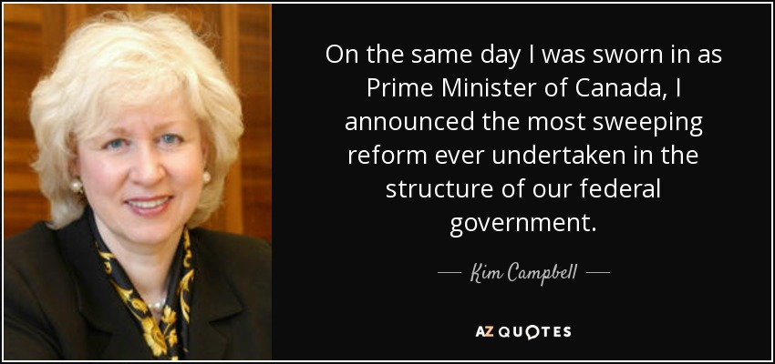 On the same day I was sworn in as Prime Minister of Canada, I announced the most sweeping reform ever undertaken in the structure of our federal government. - Kim Campbell