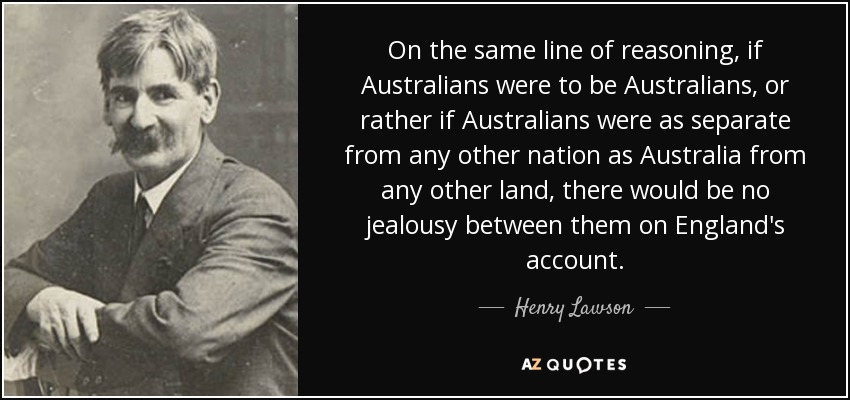 On the same line of reasoning, if Australians were to be Australians, or rather if Australians were as separate from any other nation as Australia from any other land, there would be no jealousy between them on England's account. - Henry Lawson